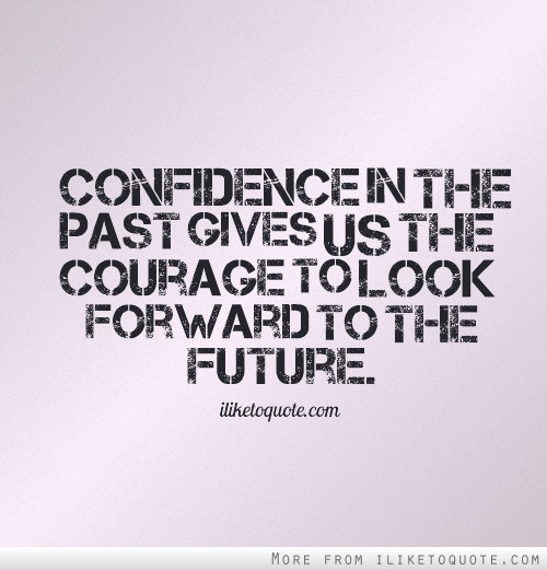 confidence-in-the-past-gives-us-the-courage-to-look-forward-to-the-future